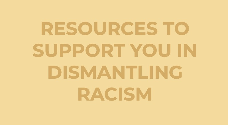RESOURCES TO SUPPORT YOU IN DISMANTLING RACISM