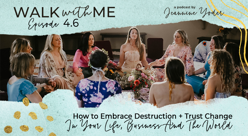 How to Embrace Destruction + Trust Change In Your Life, Business And The World