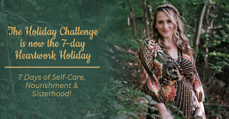 The Holiday Challenge is now the 7-day Heartwork Holiday 7 Days of Self-Care, Nourishment & Sisterhood!