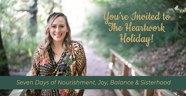 You're Invited to The Heartwork Holiday! Seven Days of Nourishment, Joy, Balance & Sisterhood